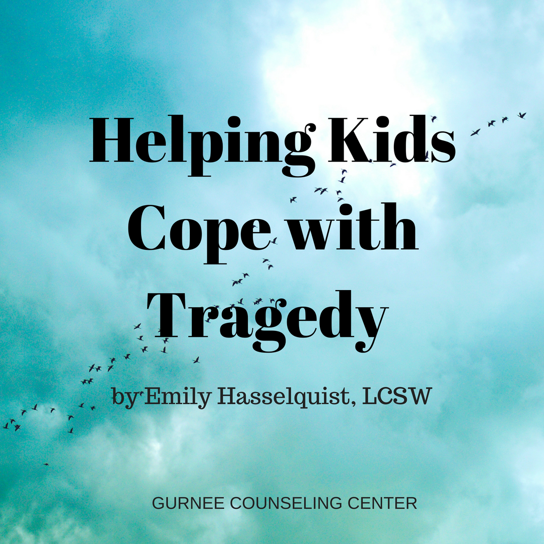 Helping Kids And Teens Cope With >> Helping Kids Cope With Tragedy By Emily Hasselquist Lcsw Gurnee